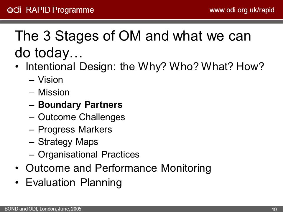 RAPID Programme www.odi.org.uk/rapid BOND and ODI, London, June, 2005 49 The 3 Stages of OM and what we can do today… Intentional Design: the Why? Who