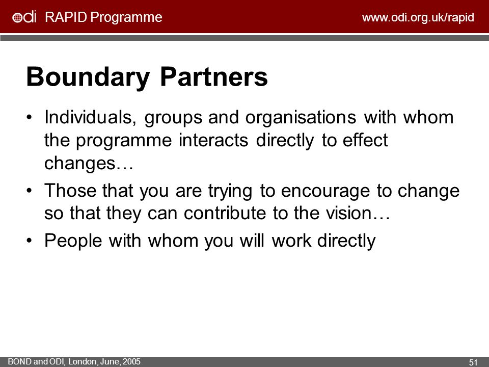 RAPID Programme www.odi.org.uk/rapid BOND and ODI, London, June, 2005 51 Boundary Partners Individuals, groups and organisations with whom the program