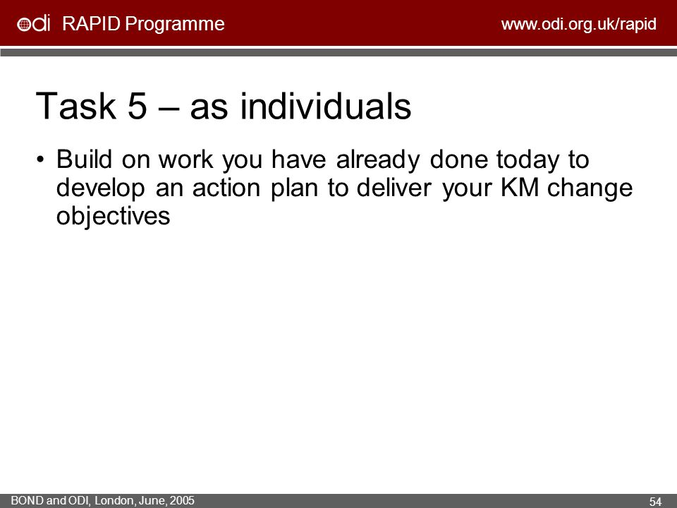 RAPID Programme www.odi.org.uk/rapid BOND and ODI, London, June, 2005 54 Task 5 – as individuals Build on work you have already done today to develop