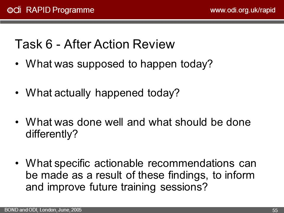 RAPID Programme www.odi.org.uk/rapid BOND and ODI, London, June, 2005 55 Task 6 - After Action Review What was supposed to happen today? What actually
