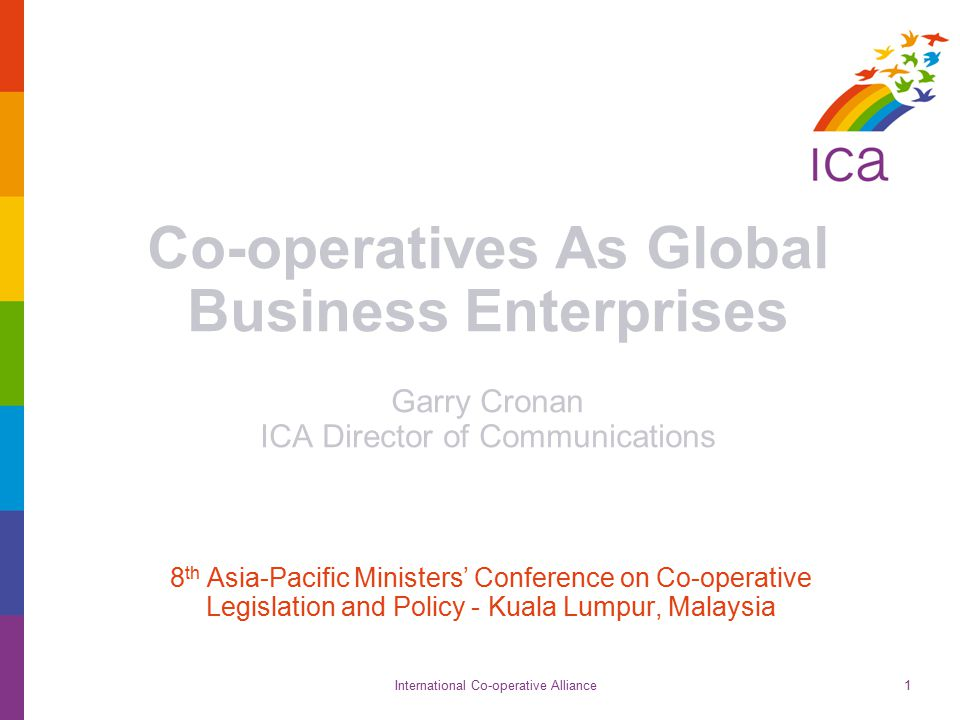 International Co-operative Alliance1 Co-operatives As Global Business Enterprises Garry Cronan ICA Director of Communications 8 th Asia-Pacific Ministers' Conference on Co-operative Legislation and Policy - Kuala Lumpur, Malaysia