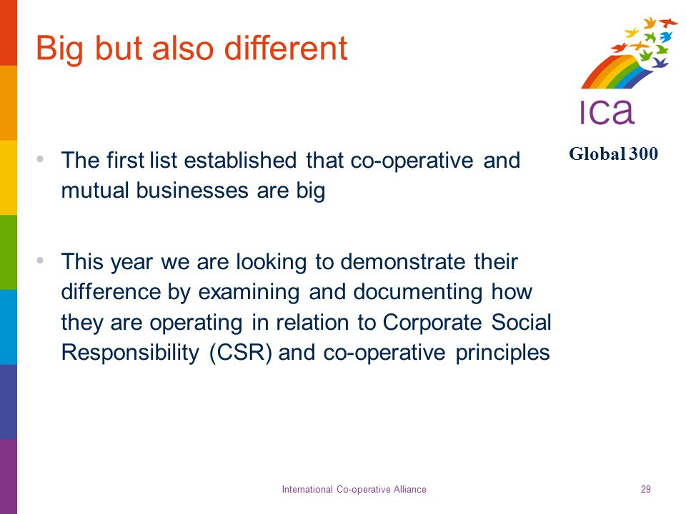 International Co-operative Alliance Global 300 29 Big but also different The first list established that co-operative and mutual businesses are big This year we are looking to demonstrate their difference by examining and documenting how they are operating in relation to Corporate Social Responsibility (CSR) and co-operative principles