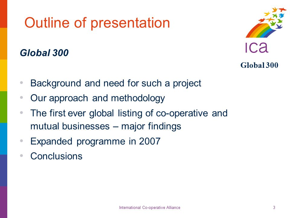 International Co-operative Alliance Global 300 3 Outline of presentation Global 300 Background and need for such a project Our approach and methodolog
