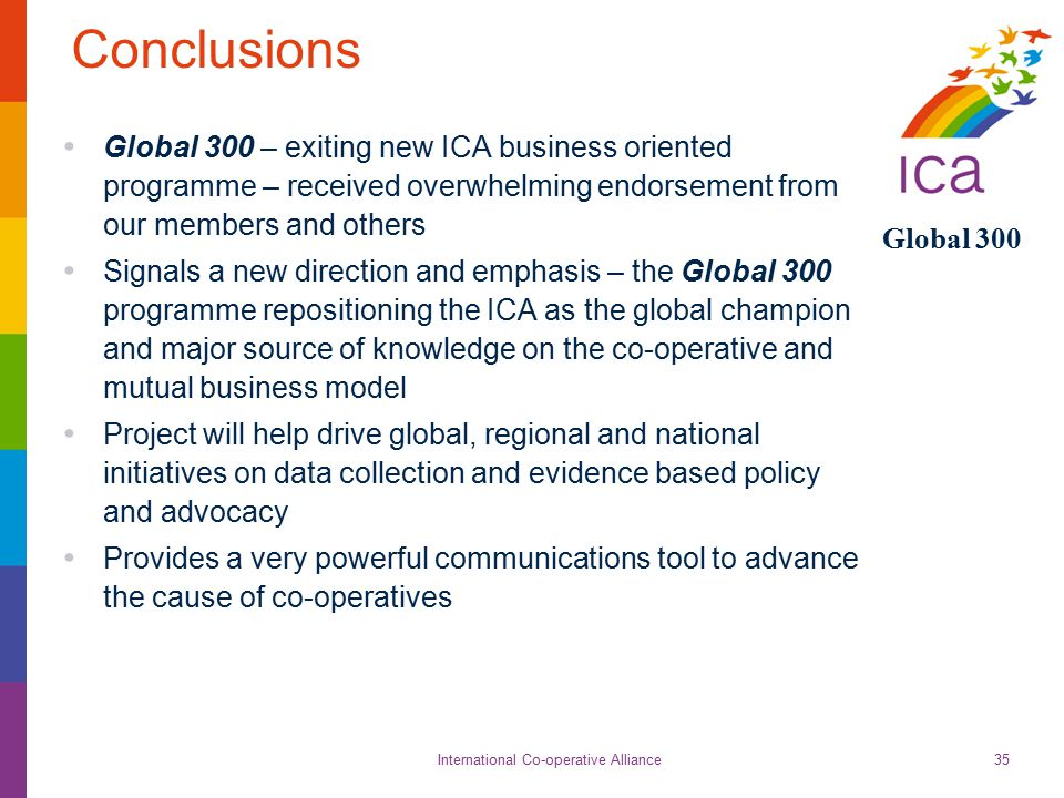 International Co-operative Alliance Global 300 35 Conclusions Global 300 – exiting new ICA business oriented programme – received overwhelming endorse