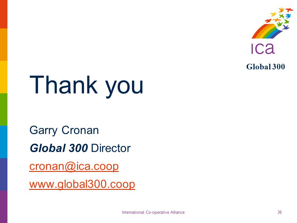International Co-operative Alliance Global 300 36 Thank you Garry Cronan Global 300 Director cronan@ica.coop www.global300.coop