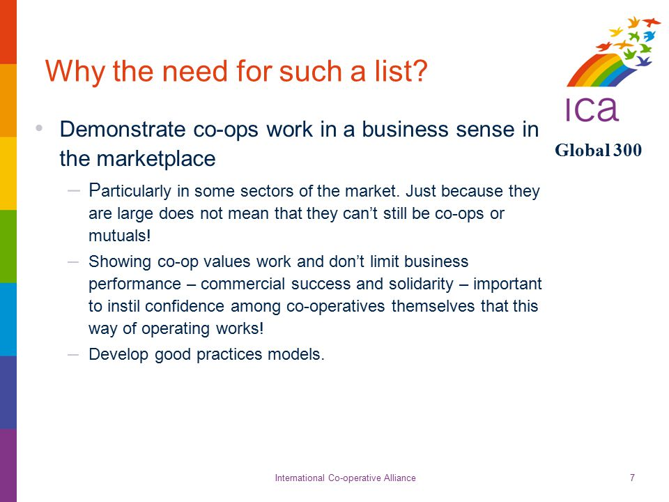 International Co-operative Alliance Global 300 7 Why the need for such a list? Demonstrate co-ops work in a business sense in the marketplace – P arti