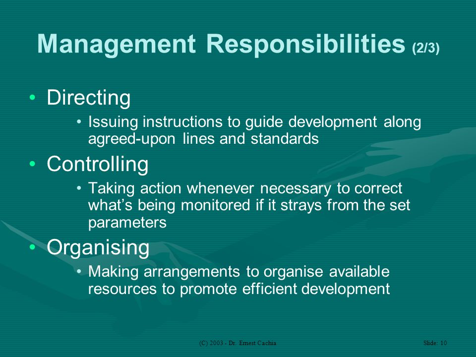 (C) 2003 - Dr. Ernest Cachia Slide: 10 Management Responsibilities (2/3) Directing Issuing instructions to guide development along agreed-upon lines a