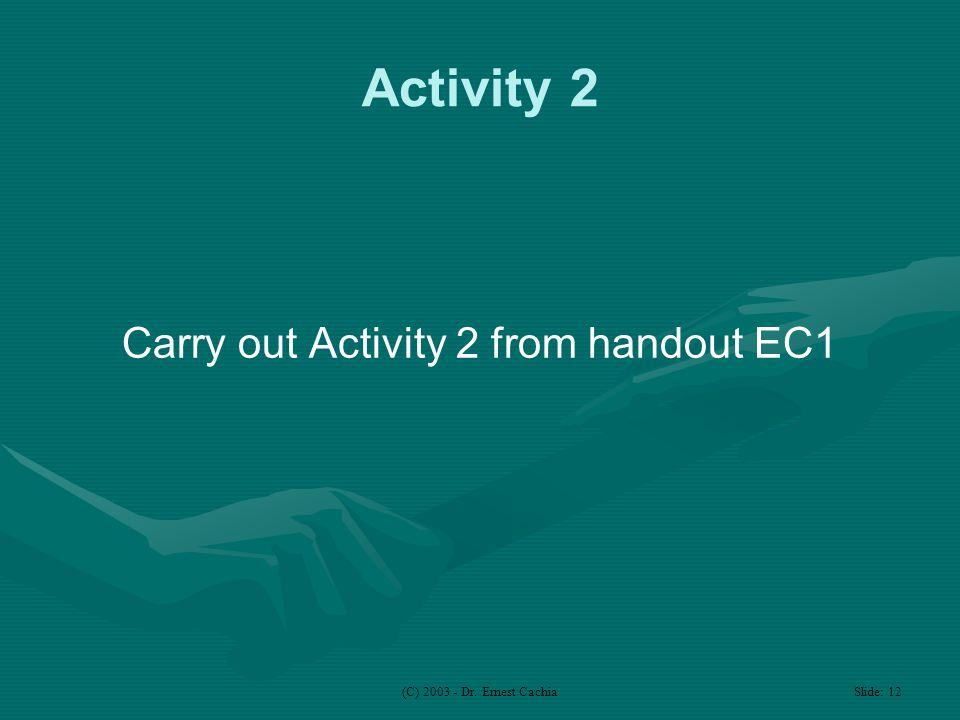 (C) 2003 - Dr. Ernest Cachia Slide: 12 Activity 2 Carry out Activity 2 from handout EC1