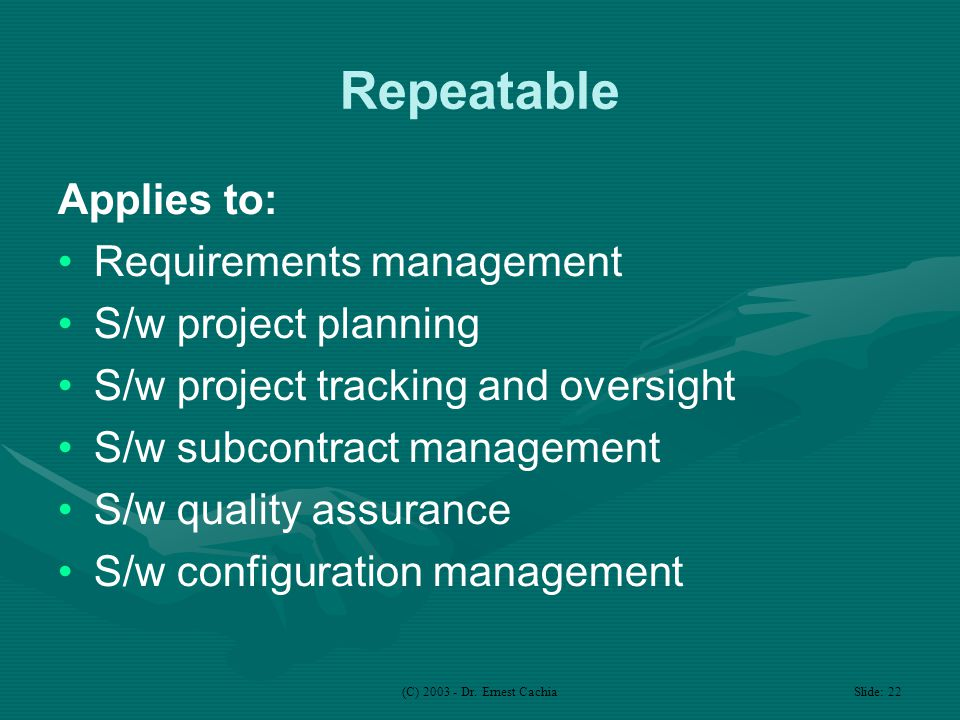 (C) 2003 - Dr. Ernest Cachia Slide: 22 Repeatable Applies to: Requirements management S/w project planning S/w project tracking and oversight S/w subc