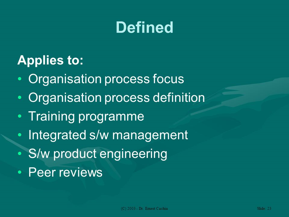 (C) 2003 - Dr. Ernest Cachia Slide: 23 Defined Applies to: Organisation process focus Organisation process definition Training programme Integrated s/