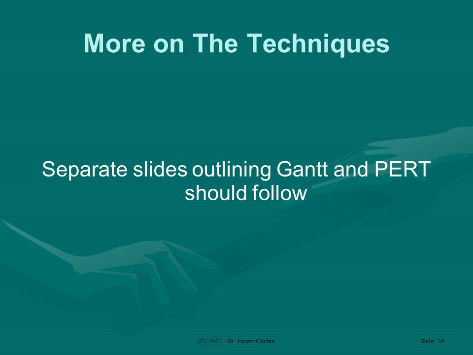 (C) 2003 - Dr. Ernest Cachia Slide: 26 More on The Techniques Separate slides outlining Gantt and PERT should follow