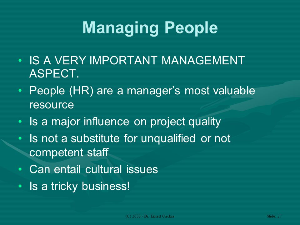 (C) 2003 - Dr. Ernest Cachia Slide: 27 Managing People IS A VERY IMPORTANT MANAGEMENT ASPECT.