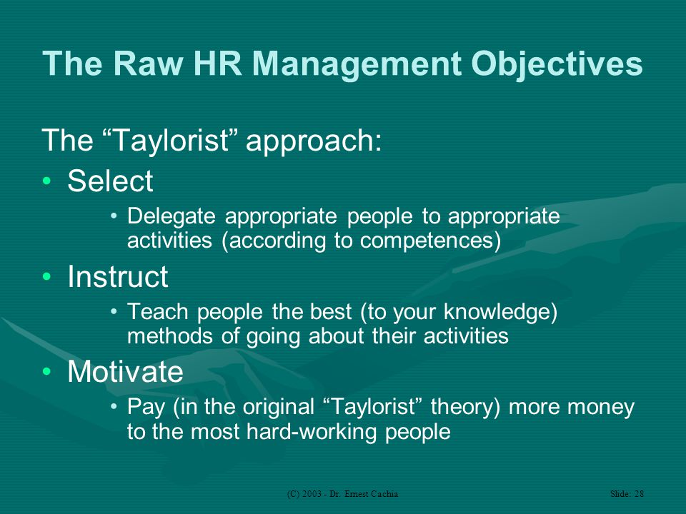 "(C) 2003 - Dr. Ernest Cachia Slide: 28 The Raw HR Management Objectives The ""Taylorist"" approach: Select Delegate appropriate people to appropriate ac"