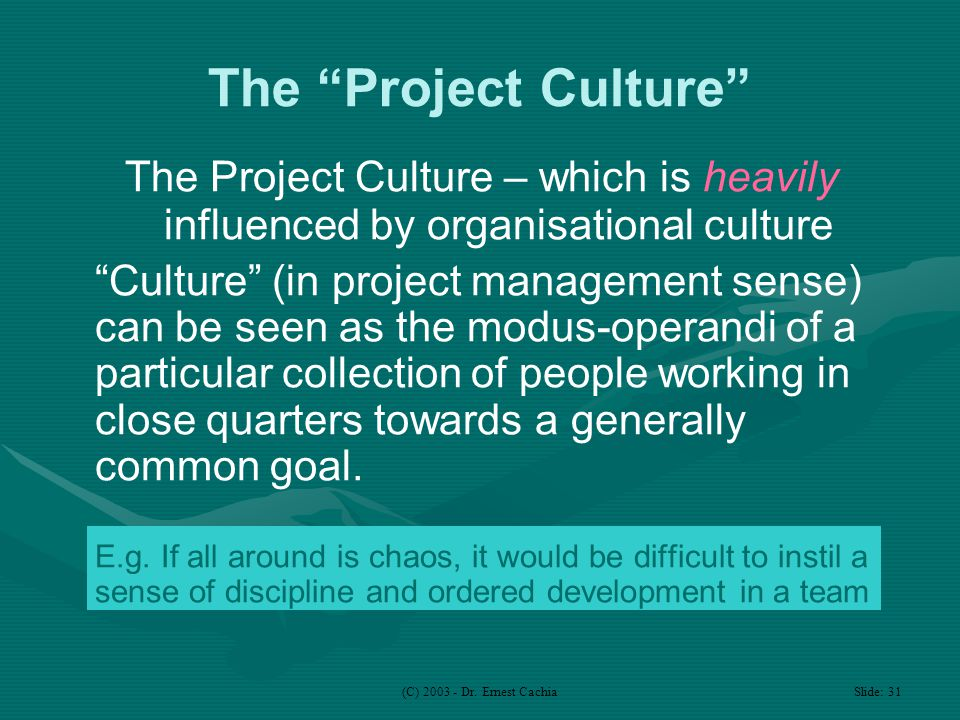 "(C) 2003 - Dr. Ernest Cachia Slide: 31 The ""Project Culture"" The Project Culture – which is heavily influenced by organisational culture ""Culture"" (in"