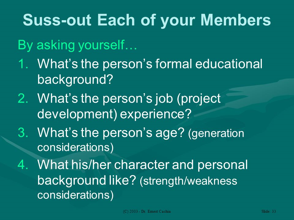 (C) 2003 - Dr. Ernest Cachia Slide: 33 Suss-out Each of your Members By asking yourself… 1.What's the person's formal educational background? 2.What's