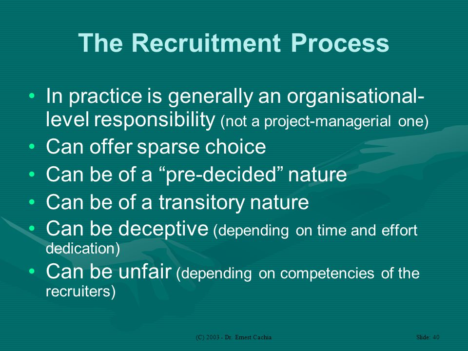 (C) 2003 - Dr. Ernest Cachia Slide: 40 The Recruitment Process In practice is generally an organisational- level responsibility (not a project-manager