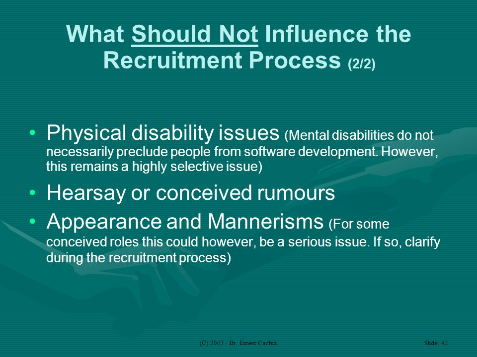 (C) 2003 - Dr. Ernest Cachia Slide: 42 What Should Not Influence the Recruitment Process (2/2) Physical disability issues (Mental disabilities do not
