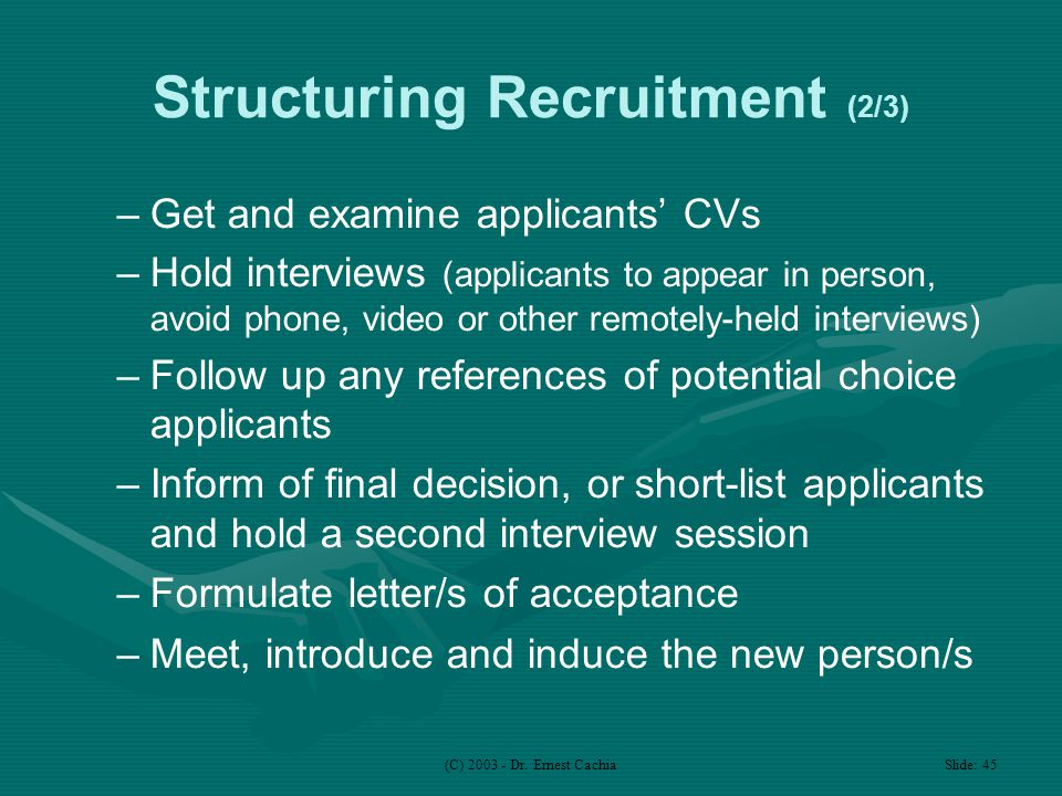 (C) 2003 - Dr. Ernest Cachia Slide: 45 Structuring Recruitment (2/3) –Get and examine applicants' CVs –Hold interviews (applicants to appear in person