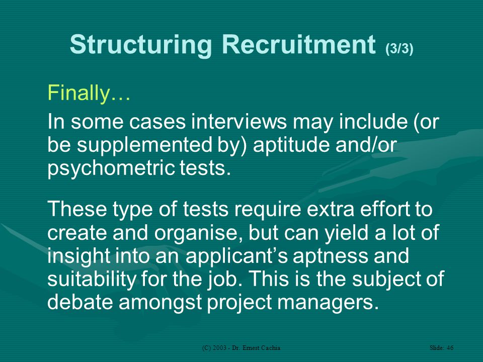 (C) 2003 - Dr. Ernest Cachia Slide: 46 Structuring Recruitment (3/3) Finally… In some cases interviews may include (or be supplemented by) aptitude an