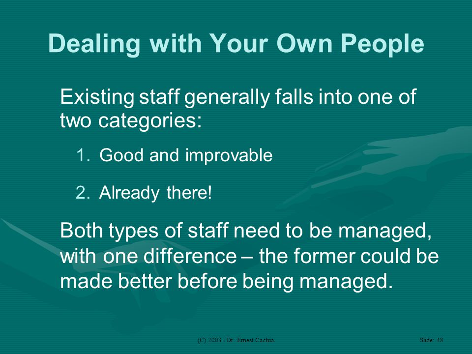 (C) 2003 - Dr. Ernest Cachia Slide: 48 Dealing with Your Own People Existing staff generally falls into one of two categories: 1.Good and improvable 2