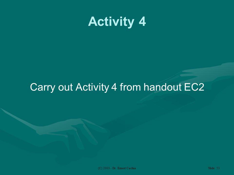 (C) 2003 - Dr. Ernest Cachia Slide: 53 Activity 4 Carry out Activity 4 from handout EC2