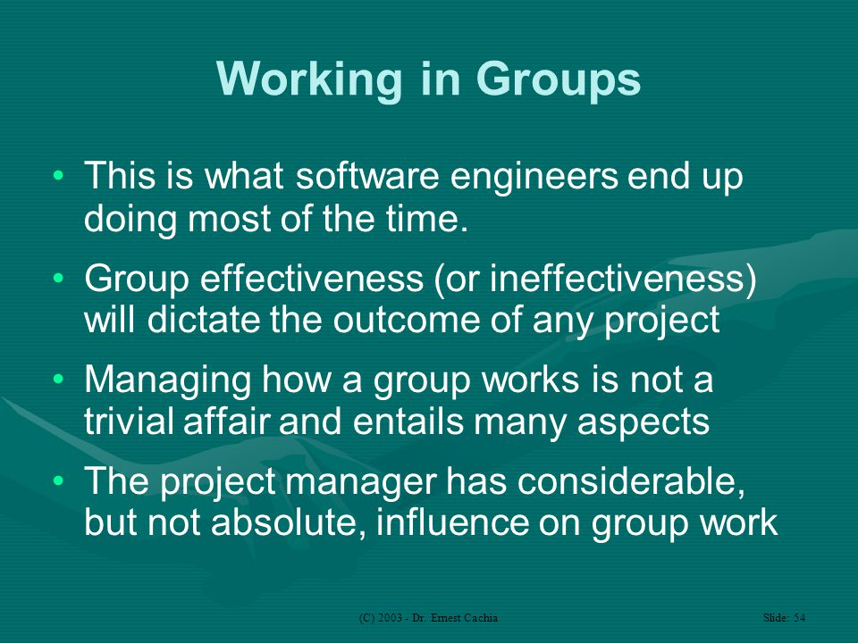 (C) 2003 - Dr. Ernest Cachia Slide: 54 Working in Groups This is what software engineers end up doing most of the time. Group effectiveness (or ineffe