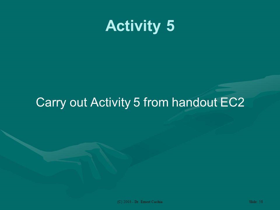 (C) 2003 - Dr. Ernest Cachia Slide: 58 Activity 5 Carry out Activity 5 from handout EC2