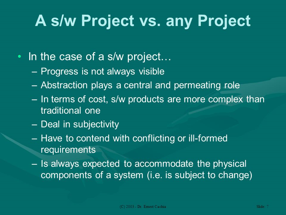 (C) 2003 - Dr. Ernest Cachia Slide: 7 A s/w Project vs. any Project In the case of a s/w project… –Progress is not always visible –Abstraction plays a