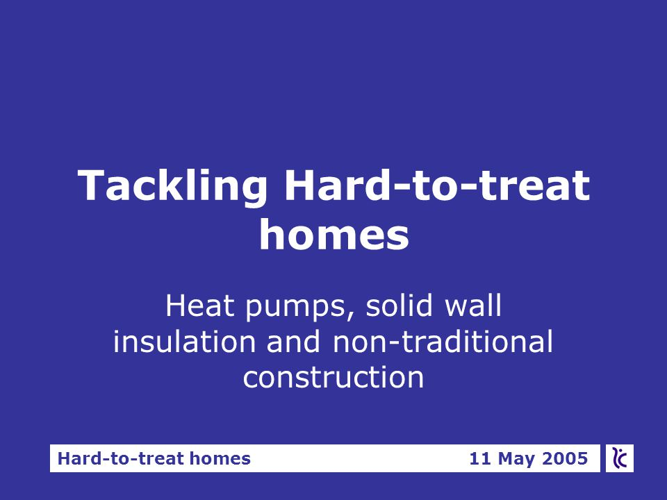Hard-to-treat homes 11 May 2005 Tackling Hard-to-treat homes Heat pumps, solid wall insulation and non-traditional construction