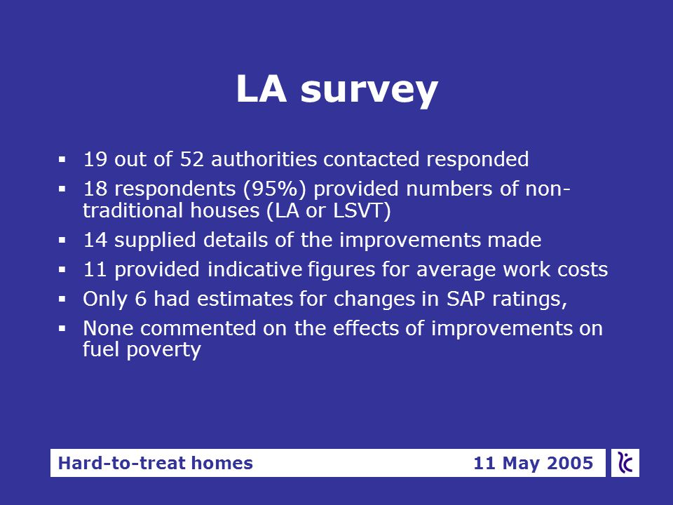 Hard-to-treat homes 11 May 2005 LA survey  19 out of 52 authorities contacted responded  18 respondents (95%) provided numbers of non- traditional houses (LA or LSVT)  14 supplied details of the improvements made  11 provided indicative figures for average work costs  Only 6 had estimates for changes in SAP ratings,  None commented on the effects of improvements on fuel poverty