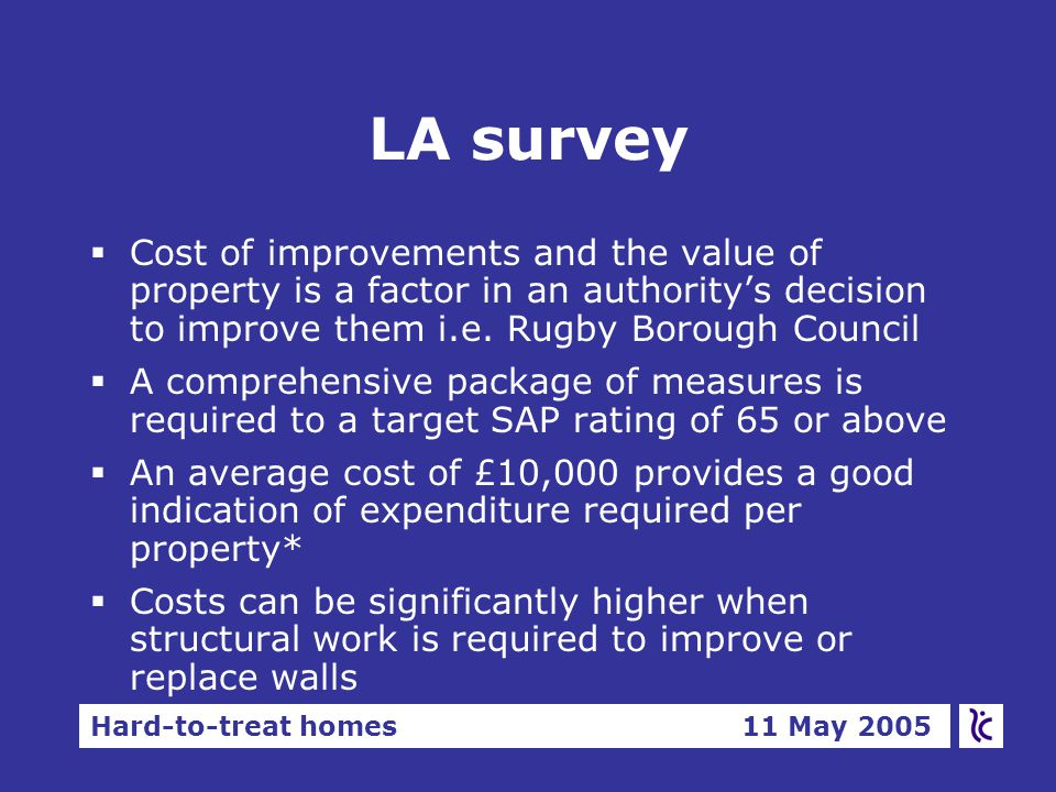 Hard-to-treat homes 11 May 2005 LA survey  Cost of improvements and the value of property is a factor in an authority's decision to improve them i.e.