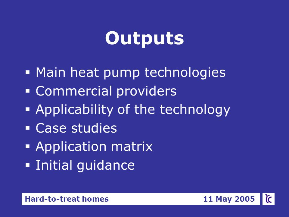 Hard-to-treat homes 11 May 2005 Outputs §Main heat pump technologies §Commercial providers §Applicability of the technology §Case studies §Application matrix §Initial guidance