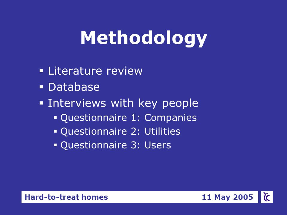 Hard-to-treat homes 11 May 2005 Methodology §Literature review §Database §Interviews with key people  Questionnaire 1: Companies  Questionnaire 2: Utilities  Questionnaire 3: Users