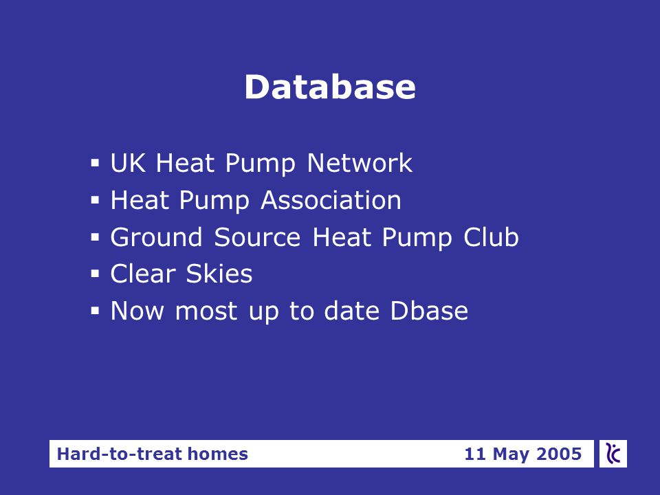 Hard-to-treat homes 11 May 2005 Database §UK Heat Pump Network §Heat Pump Association §Ground Source Heat Pump Club §Clear Skies §Now most up to date Dbase