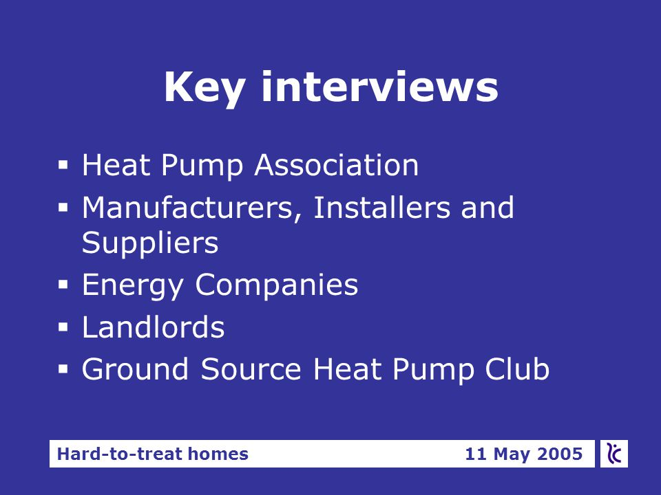 Hard-to-treat homes 11 May 2005 Key interviews §Heat Pump Association §Manufacturers, Installers and Suppliers §Energy Companies §Landlords §Ground Source Heat Pump Club