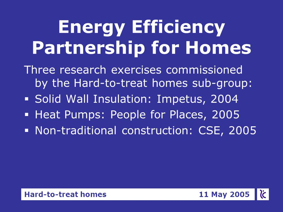 Hard-to-treat homes 11 May 2005 Energy Efficiency Partnership for Homes Three research exercises commissioned by the Hard-to-treat homes sub-group:  Solid Wall Insulation: Impetus, 2004  Heat Pumps: People for Places, 2005  Non-traditional construction: CSE, 2005