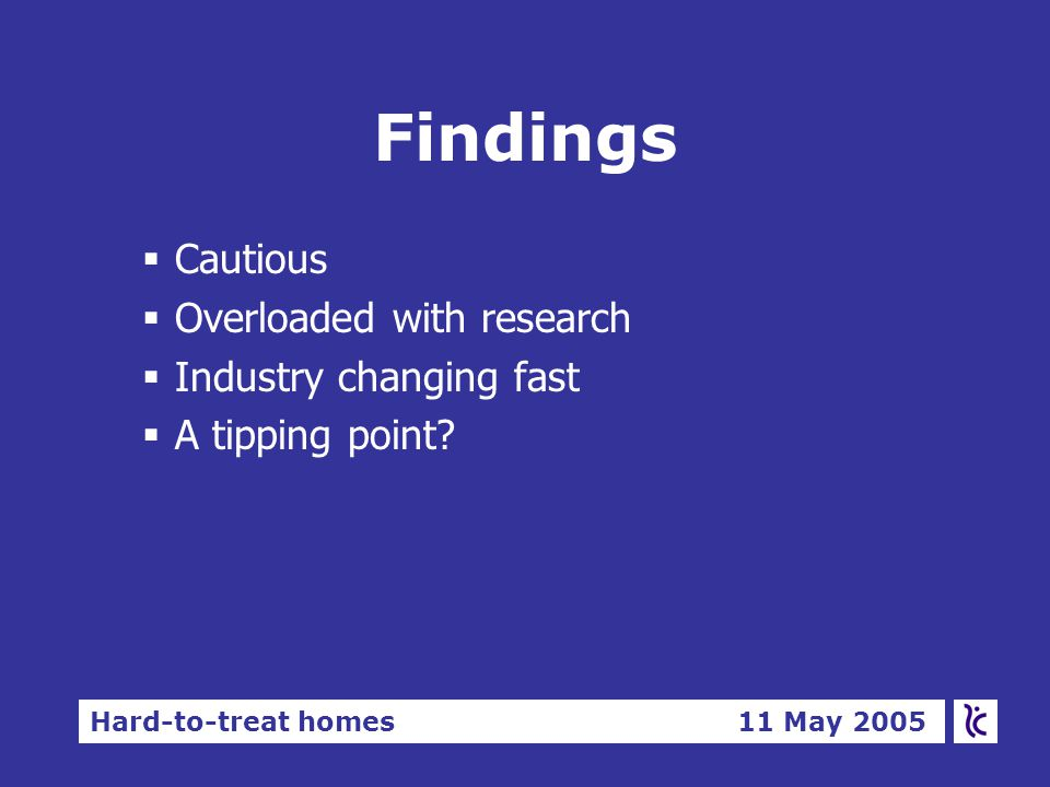 Hard-to-treat homes 11 May 2005 Findings §Cautious §Overloaded with research §Industry changing fast §A tipping point