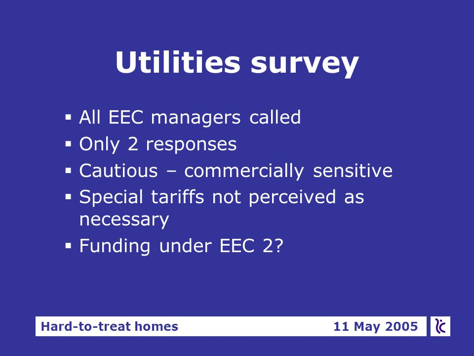 Hard-to-treat homes 11 May 2005 Utilities survey §All EEC managers called §Only 2 responses §Cautious – commercially sensitive §Special tariffs not perceived as necessary §Funding under EEC 2?