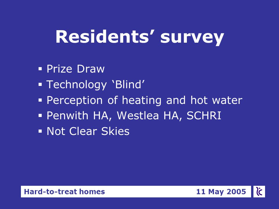 Hard-to-treat homes 11 May 2005 Residents' survey §Prize Draw §Technology 'Blind' §Perception of heating and hot water §Penwith HA, Westlea HA, SCHRI §Not Clear Skies