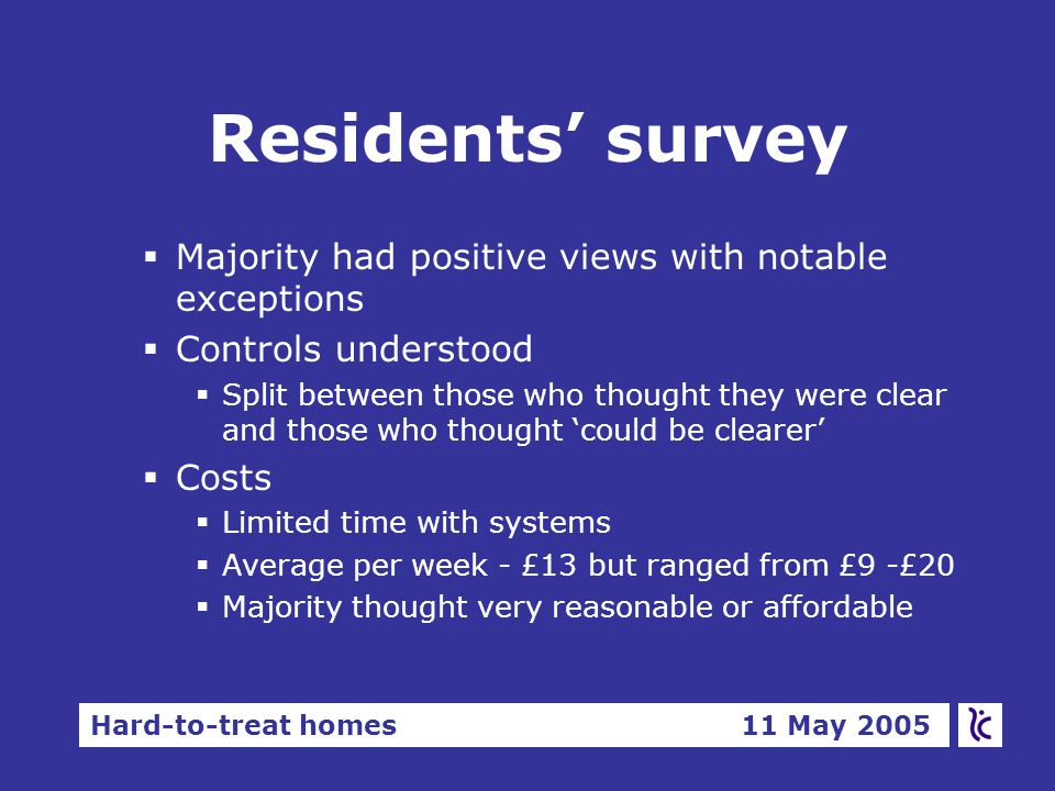 Hard-to-treat homes 11 May 2005 Residents' survey §Majority had positive views with notable exceptions §Controls understood  Split between those who thought they were clear and those who thought 'could be clearer' §Costs  Limited time with systems  Average per week - £13 but ranged from £9 -£20  Majority thought very reasonable or affordable
