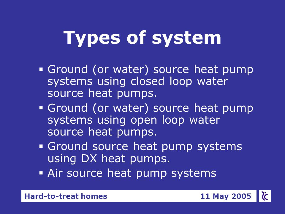 Hard-to-treat homes 11 May 2005 Types of system §Ground (or water) source heat pump systems using closed loop water source heat pumps.