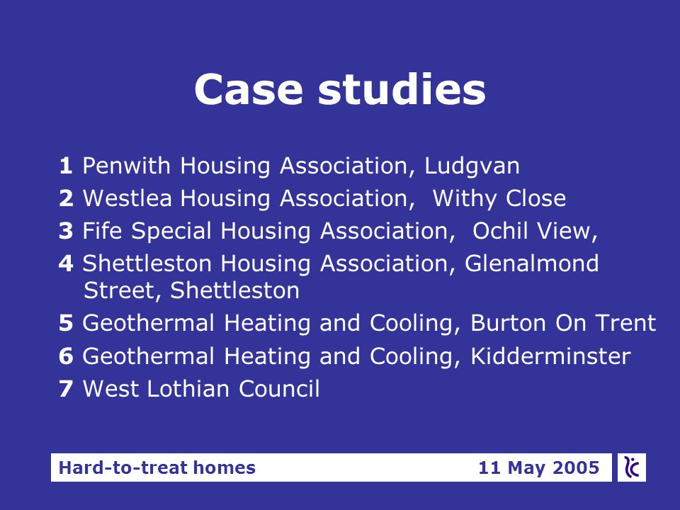 Hard-to-treat homes 11 May 2005 Case studies 1 Penwith Housing Association, Ludgvan 2 Westlea Housing Association, Withy Close 3 Fife Special Housing Association, Ochil View, 4 Shettleston Housing Association, Glenalmond Street, Shettleston 5 Geothermal Heating and Cooling, Burton On Trent 6 Geothermal Heating and Cooling, Kidderminster 7 West Lothian Council