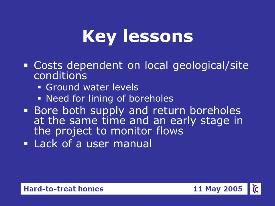 Hard-to-treat homes 11 May 2005 Key lessons §Costs dependent on local geological/site conditions §Ground water levels §Need for lining of boreholes §Bore both supply and return boreholes at the same time and an early stage in the project to monitor flows §Lack of a user manual