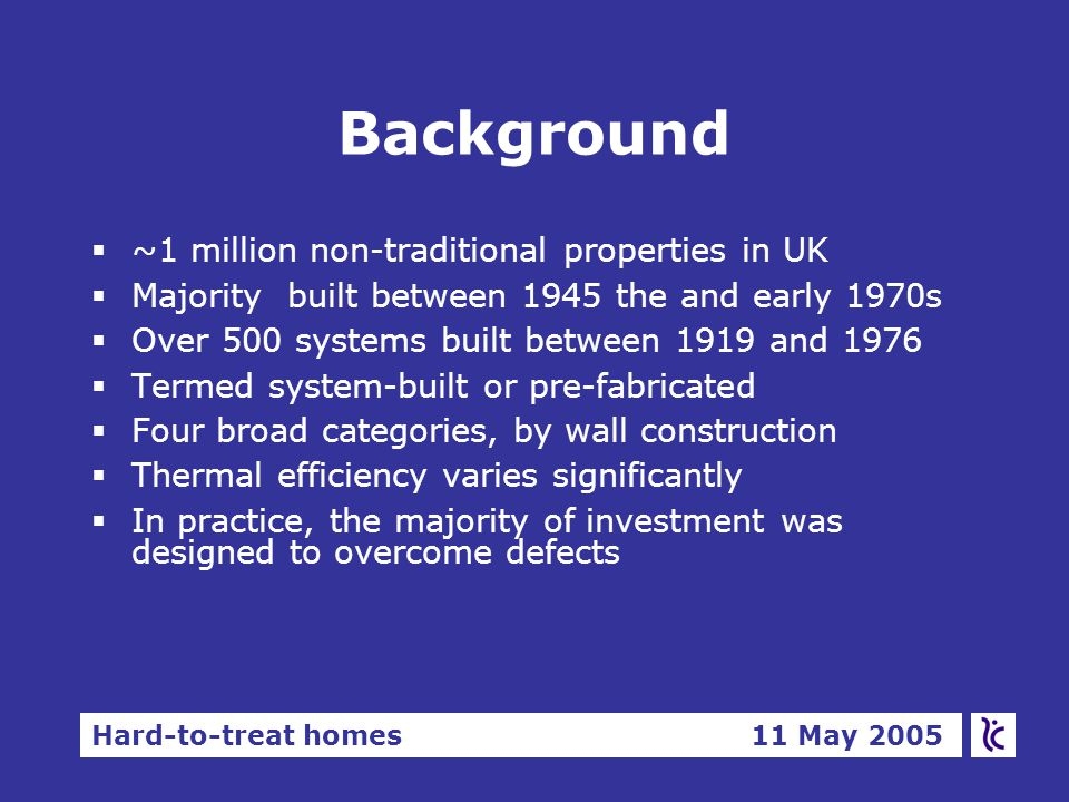 Hard-to-treat homes 11 May 2005 Background  ~1 million non-traditional properties in UK  Majority built between 1945 the and early 1970s  Over 500 systems built between 1919 and 1976  Termed system-built or pre-fabricated  Four broad categories, by wall construction  Thermal efficiency varies significantly  In practice, the majority of investment was designed to overcome defects