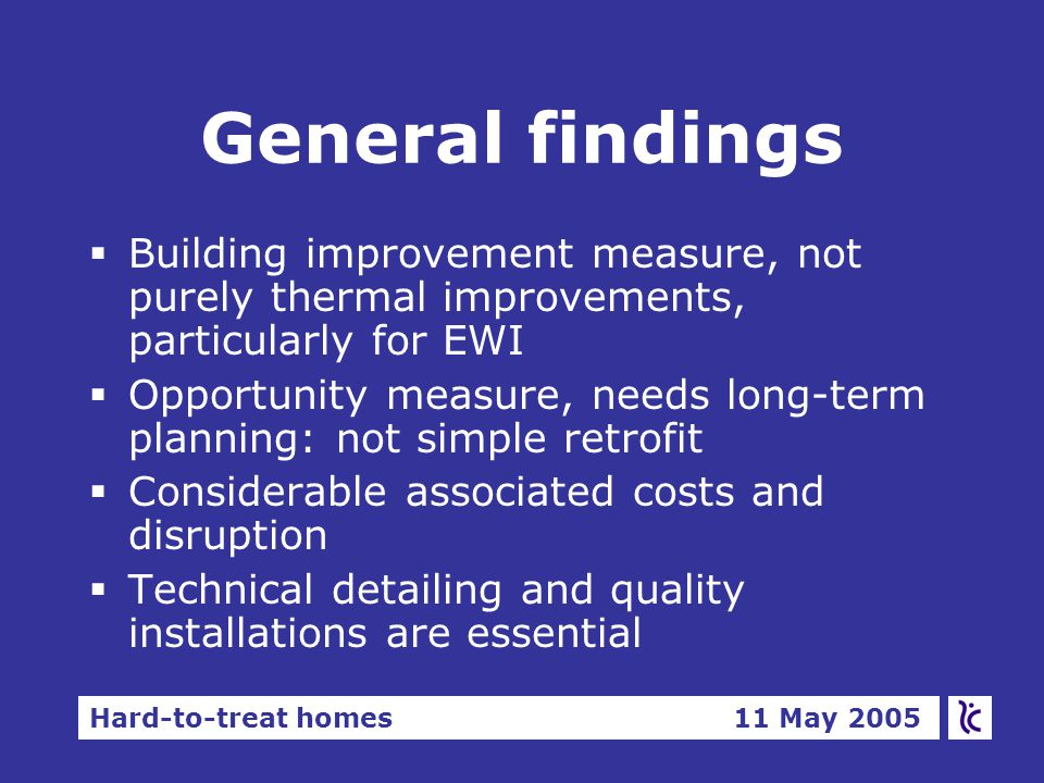 Hard-to-treat homes 11 May 2005 General findings  Building improvement measure, not purely thermal improvements, particularly for EWI  Opportunity measure, needs long-term planning: not simple retrofit  Considerable associated costs and disruption  Technical detailing and quality installations are essential