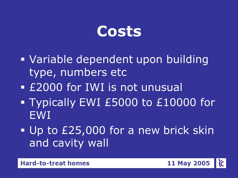 Hard-to-treat homes 11 May 2005 Costs  Variable dependent upon building type, numbers etc  £2000 for IWI is not unusual  Typically EWI £5000 to £10000 for EWI  Up to £25,000 for a new brick skin and cavity wall
