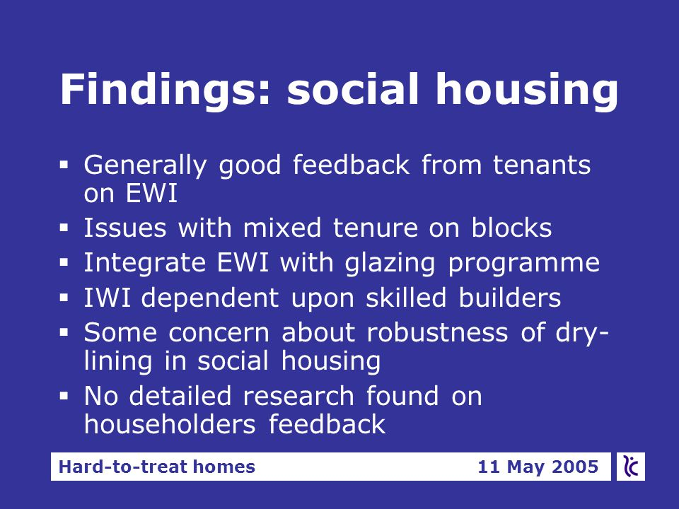 Hard-to-treat homes 11 May 2005 Findings: social housing  Generally good feedback from tenants on EWI  Issues with mixed tenure on blocks  Integrate EWI with glazing programme  IWI dependent upon skilled builders  Some concern about robustness of dry- lining in social housing  No detailed research found on householders feedback