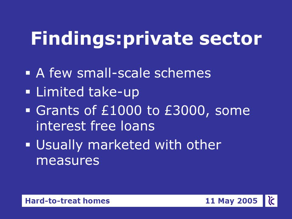 Hard-to-treat homes 11 May 2005 Findings:private sector  A few small-scale schemes  Limited take-up  Grants of £1000 to £3000, some interest free loans  Usually marketed with other measures