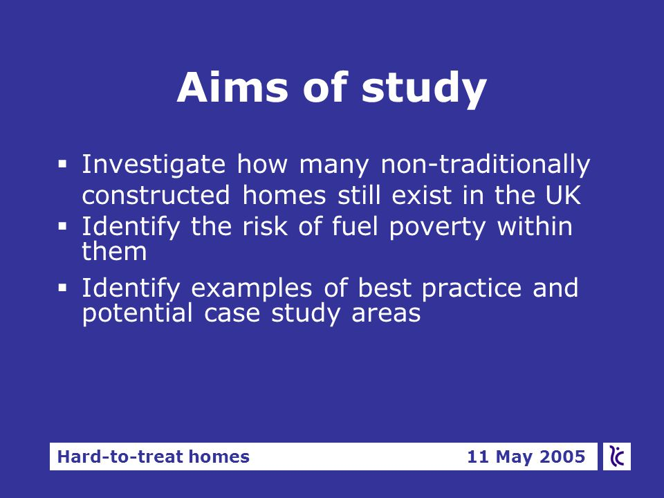 Hard-to-treat homes 11 May 2005 Methodology  Produce estimates of SAP and fuel poverty from all four national HCSfor 80 proprietary systems  Analysis by nation, sub-category, and where possible proprietary system  Results for Scotland and Wales are limited by the design and in the case of Wales by the quality of their HCS