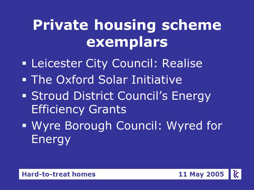 Hard-to-treat homes 11 May 2005 Private housing scheme exemplars  Leicester City Council: Realise  The Oxford Solar Initiative  Stroud District Council's Energy Efficiency Grants  Wyre Borough Council: Wyred for Energy